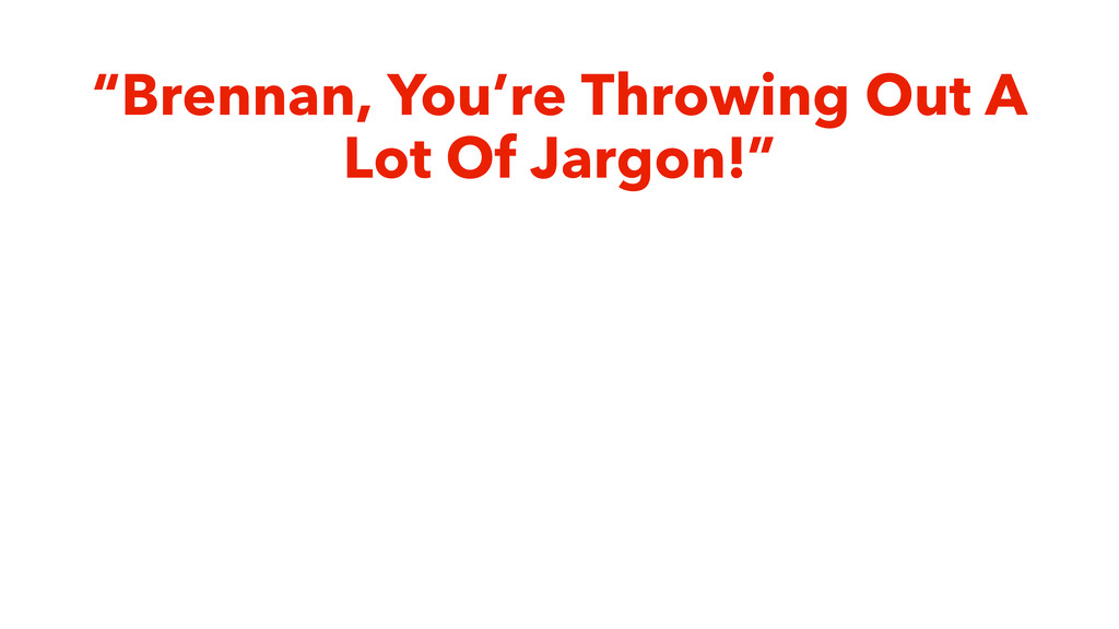 """""""Brennan, You're Throwing Out A Lot Of Jargon!"""""""