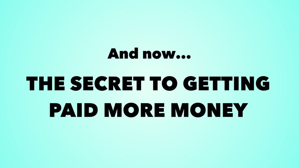 And now... THE SECRET TO GETTING PAID MORE MONEY