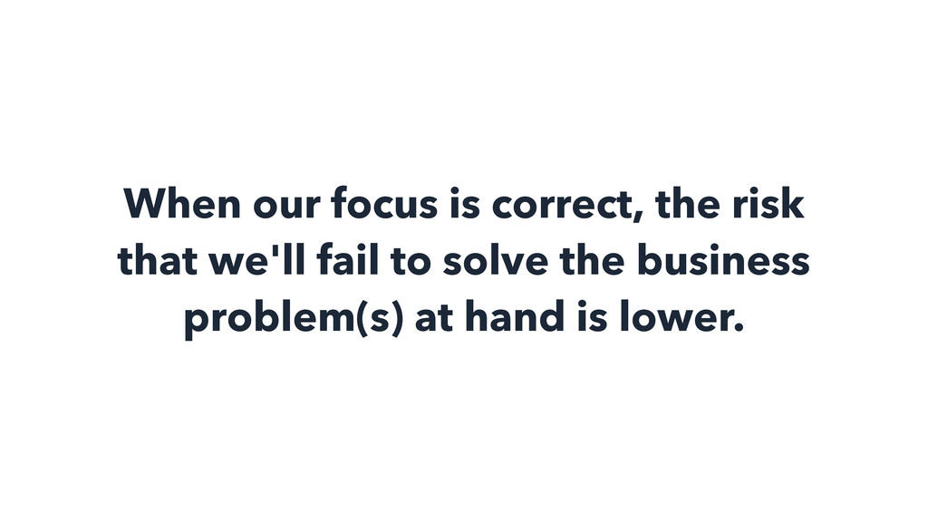 When our focus is correct, the risk that we'll ...