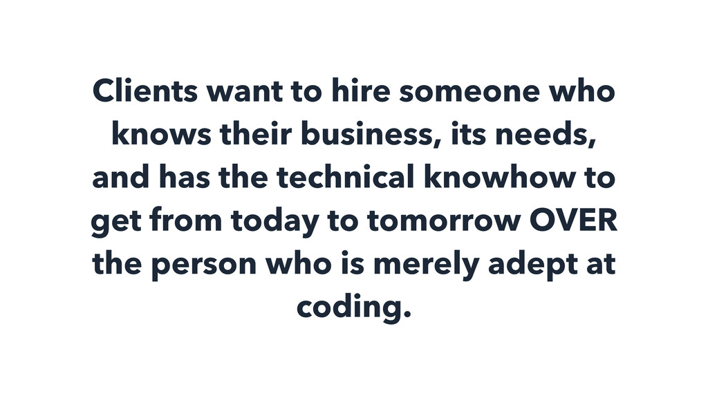 Clients want to hire someone who knows their bu...