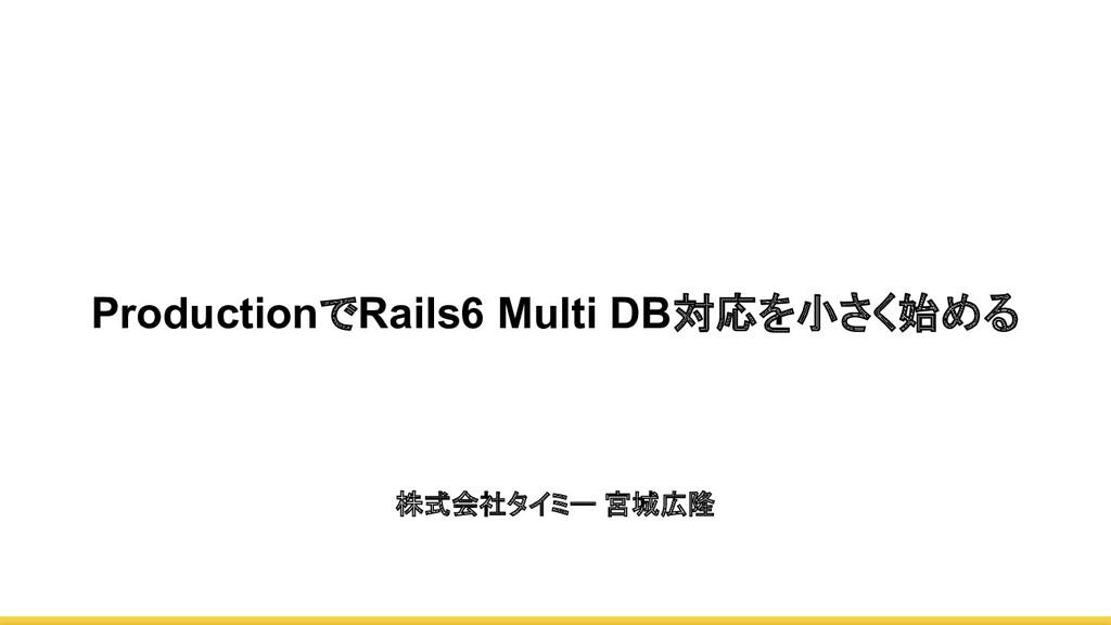 ProductionでRails6 Multi DB対応を小さく始める 株式会社タイミー 宮城...