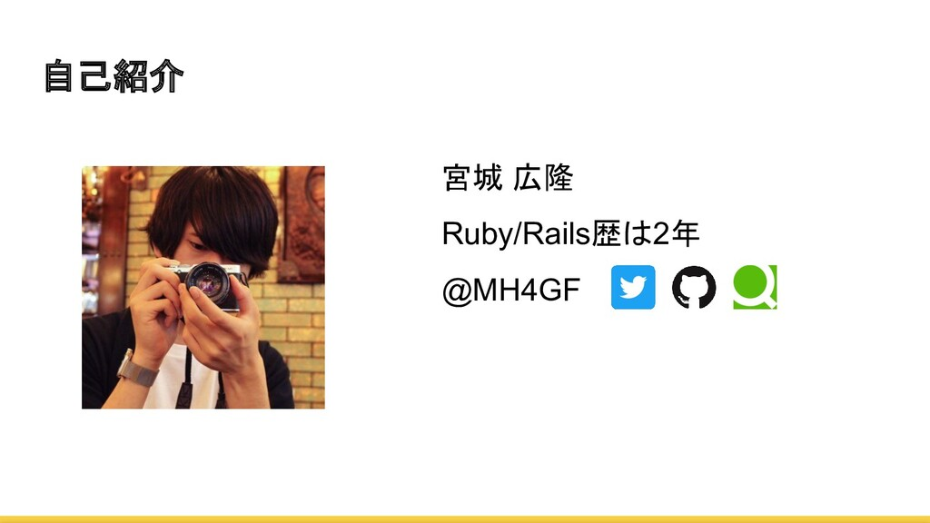 自己紹介 宮城 広隆 Ruby/Rails歴は2年 @MH4GF