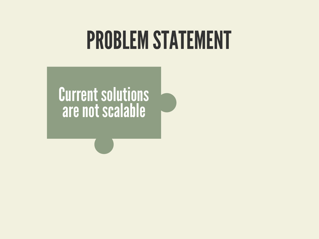 PROBLEM STATEMENT Current solutions are not sca...
