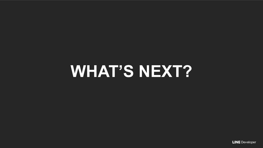 Developer WHAT'S NEXT?