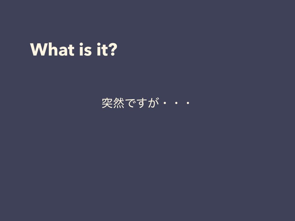 What is it? ಥવͰ͕͢ɾɾɾ