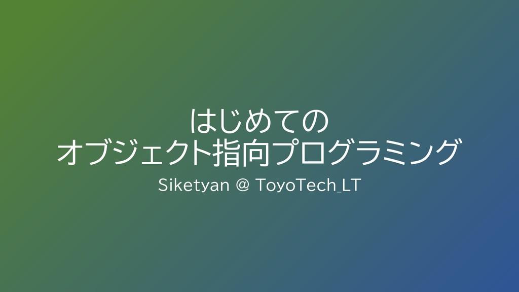 はじめての オブジェクト指向プログラミング Siketyan @ ToyoTech_LT