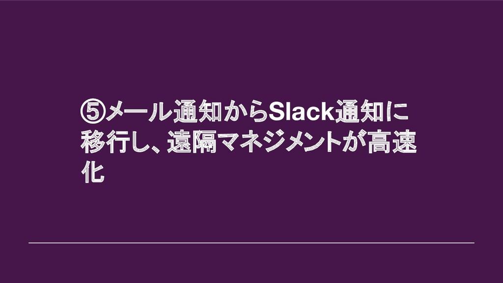 ⑤メール通知からSlack通知に 移行し、遠隔マネジメントが高速 化
