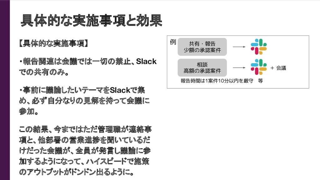 具体的な実施事項と効果 【具体的な実施事項】 ・報告関連は会議では一切の禁止、Slack での...
