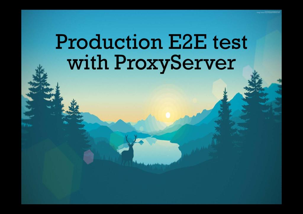 Production E2E test with ProxyServer