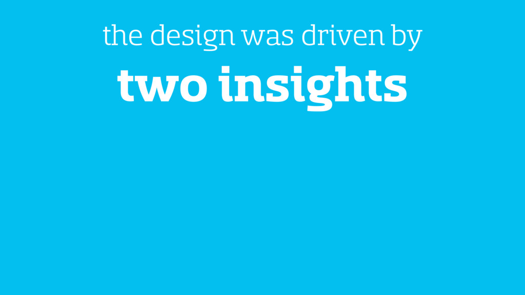 two insights the design was driven by