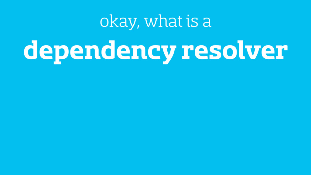 dependency resolver okay, what is a