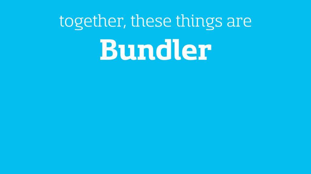 Bundler together, these things are