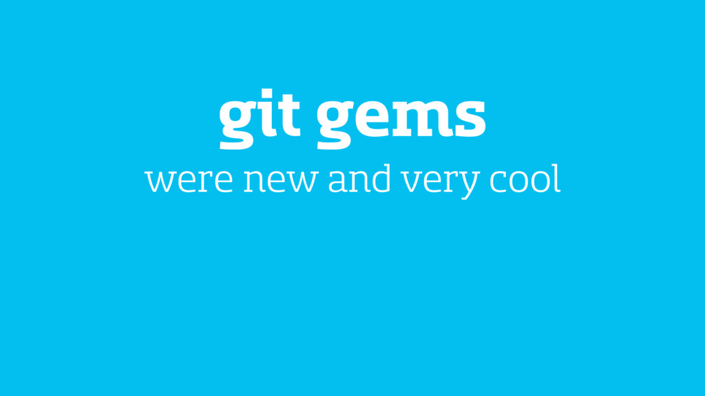git gems were new and very cool