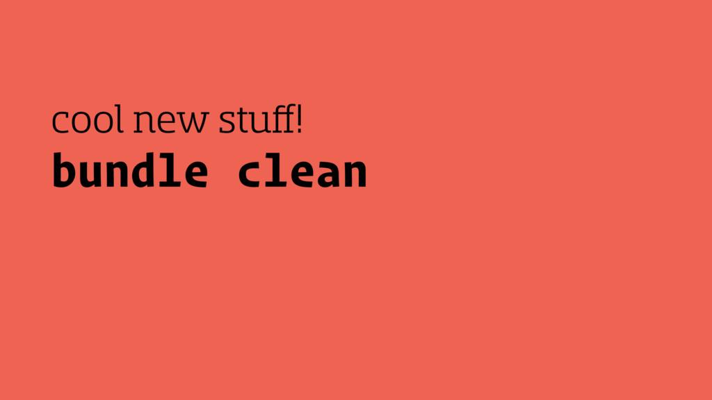 bundle clean cool new stuff!