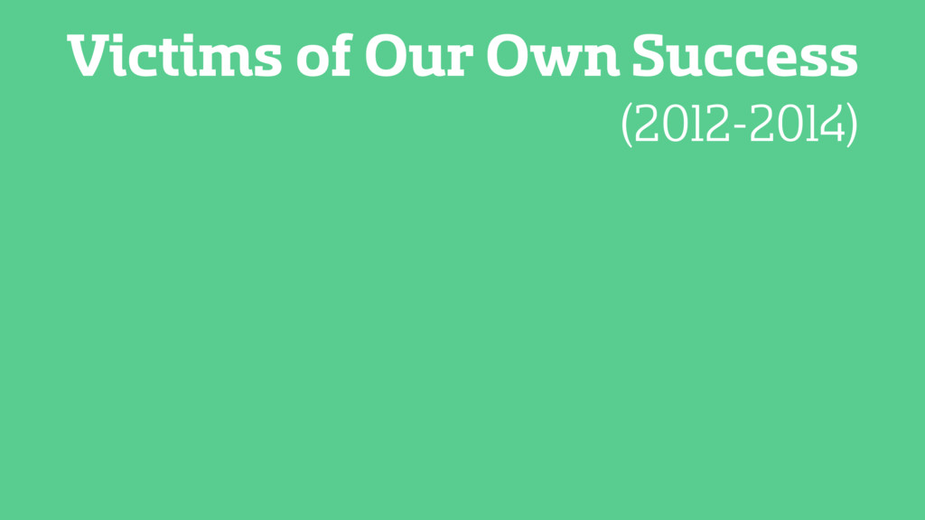 Victims of Our Own Success (2012-2014)