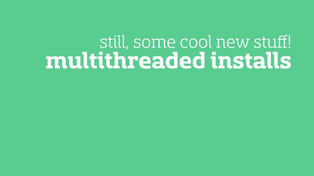 multithreaded installs still, some cool new stu...