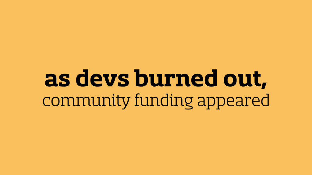 as devs burned out, community funding appeared