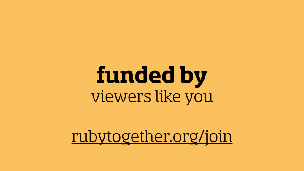 funded by viewers like you rubytogether.org/join