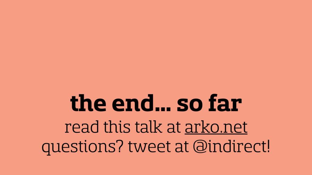 the end… so far read this talk at arko.net ques...