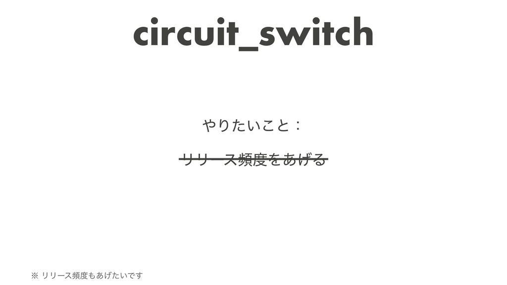circuit_switch Γ͍ͨ͜ͱɿ   ϦϦʔεසΛ͋͛Δ  ˞ϦϦʔεස...