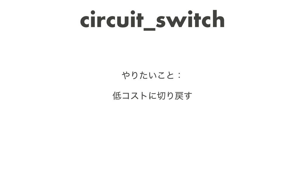 circuit_switch Γ͍ͨ͜ͱɿ   ίετʹΓ͢