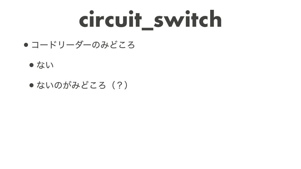 circuit_switch •ίʔυϦʔμʔͷΈͲ͜Ζ   •ͳ͍   •ͳ͍ͷ͕ΈͲ͜Ζʢ...