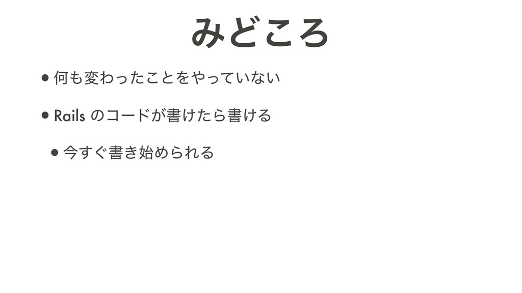 ΈͲ͜Ζ •ԿมΘͬͨ͜ͱΛ͍ͬͯͳ͍   •Rails ͷίʔυ͕ॻ͚ͨΒॻ͚Δ   •...