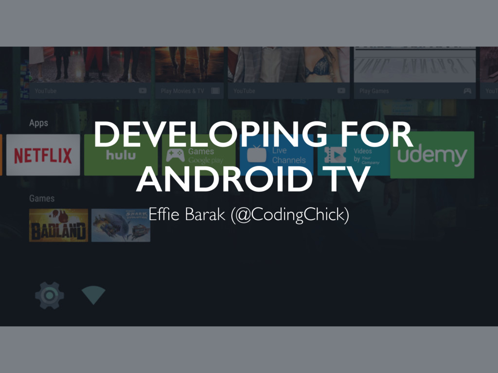 DEVELOPING FOR ANDROID TV Effie Barak (@CodingCh...