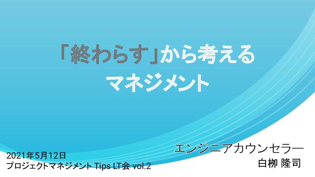 「終わらす」から考える マネジメント 白栁 隆司 2021年5月12日 プロジェクトマネジメン...