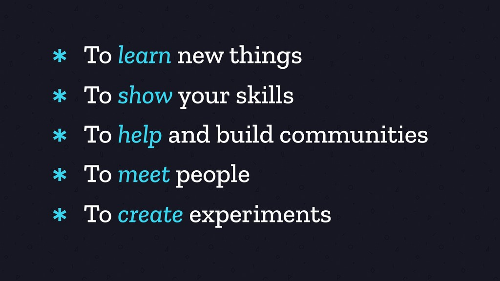 To learn new things * To show your skills * To ...