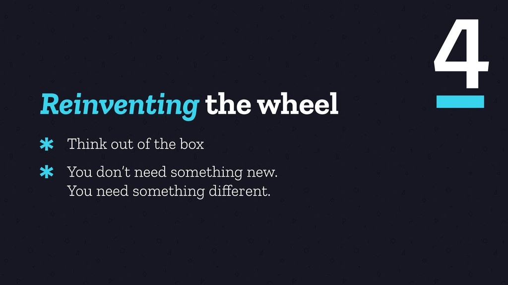 Reinventing the wheel Think out of the box * Yo...