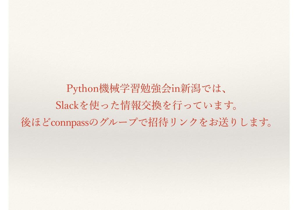 Python機械学習勉強会in新潟では、 Slackを使った情報交換を⾏っています。 後ほどc...