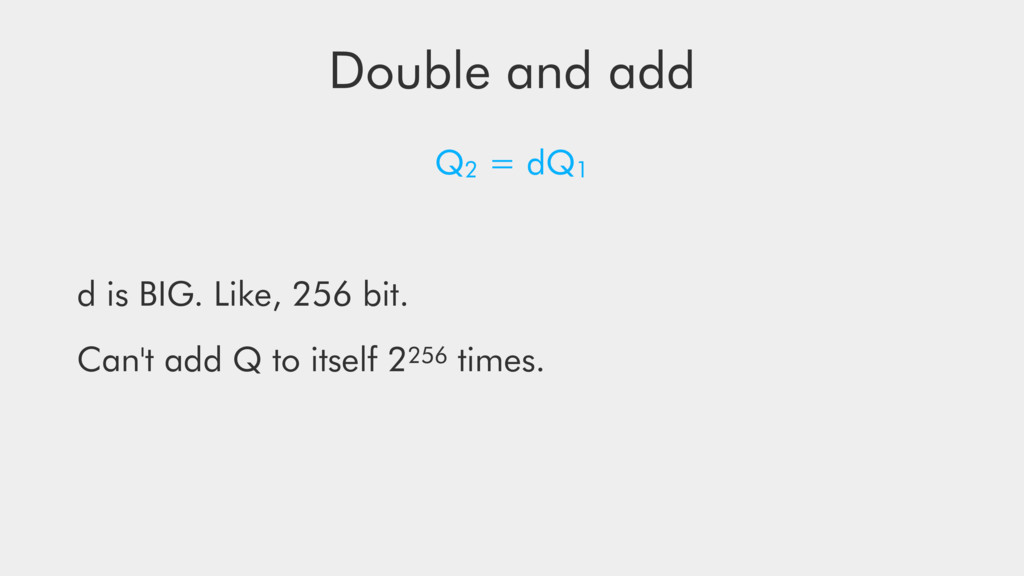 Double and add Q2 = dQ1 d is BIG. Like, 256 bit...