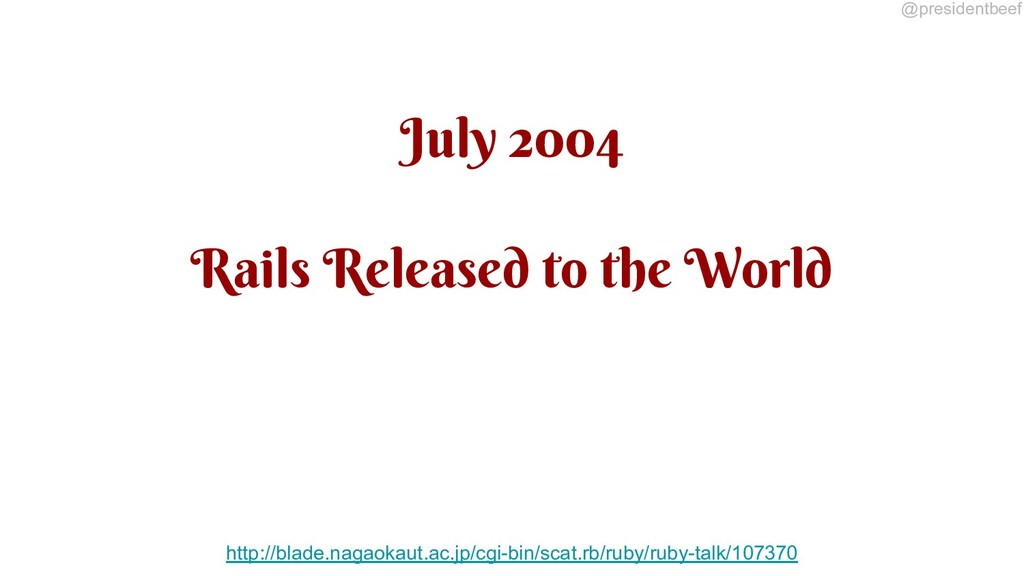 @presidentbeef July 2004 Rails Released to the ...