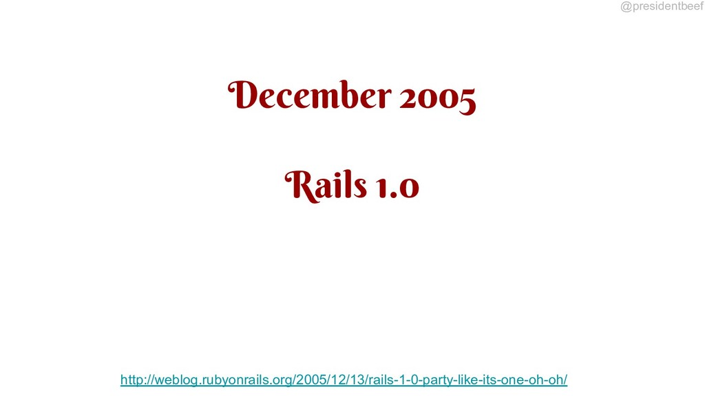 @presidentbeef December 2005 Rails 1.0 http://w...