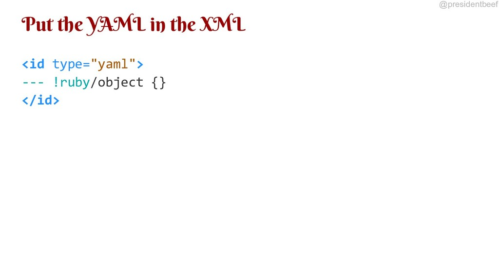 @presidentbeef Put the YAML in the XML <id type...
