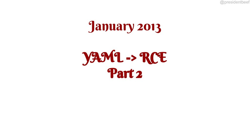 @presidentbeef January 2013 YAML -> RCE Part 2
