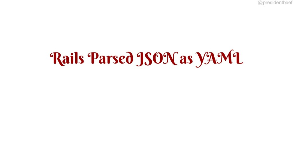 @presidentbeef Rails Parsed JSON as YAML