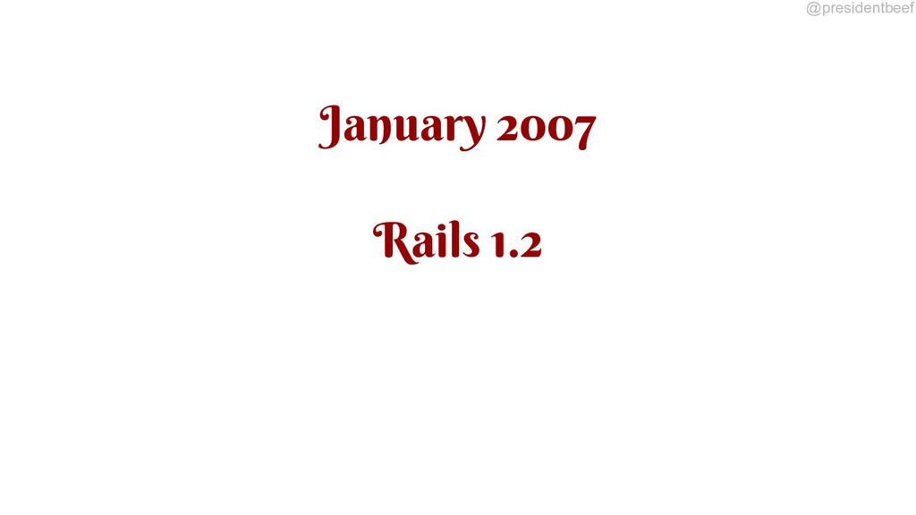 @presidentbeef January 2007 Rails 1.2