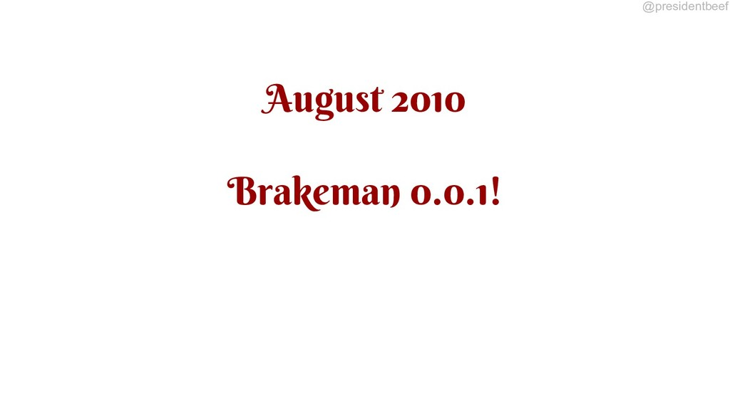 @presidentbeef August 2010 Brakeman 0.0.1!