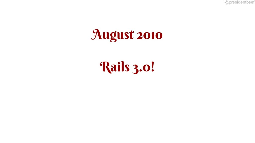 @presidentbeef August 2010 Rails 3.0!
