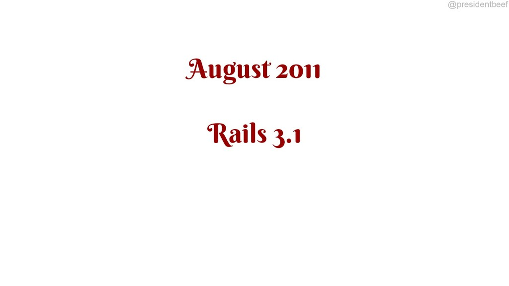 @presidentbeef August 2011 Rails 3.1