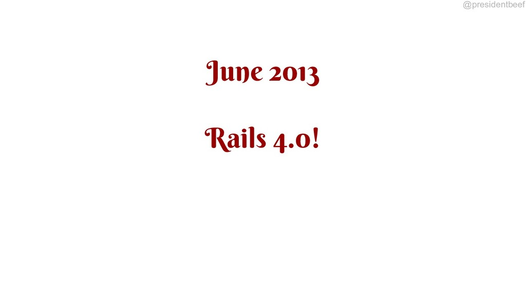 @presidentbeef June 2013 Rails 4.0!