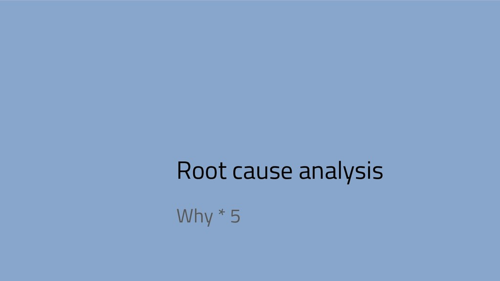 Root cause analysis Why * 5