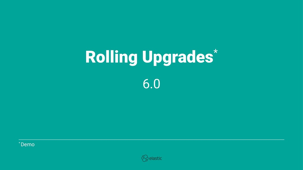 Rolling Upgrades* 6.0 * Demo