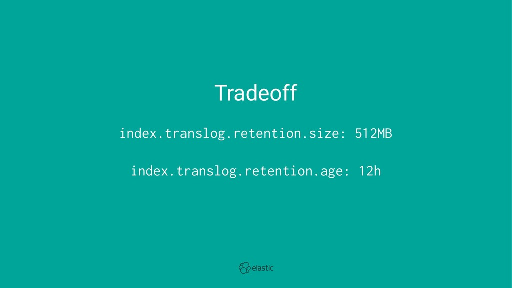 Tradeoff index.translog.retention.size: 512MB i...