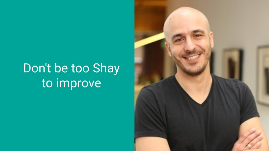Don't be too Shay to improve