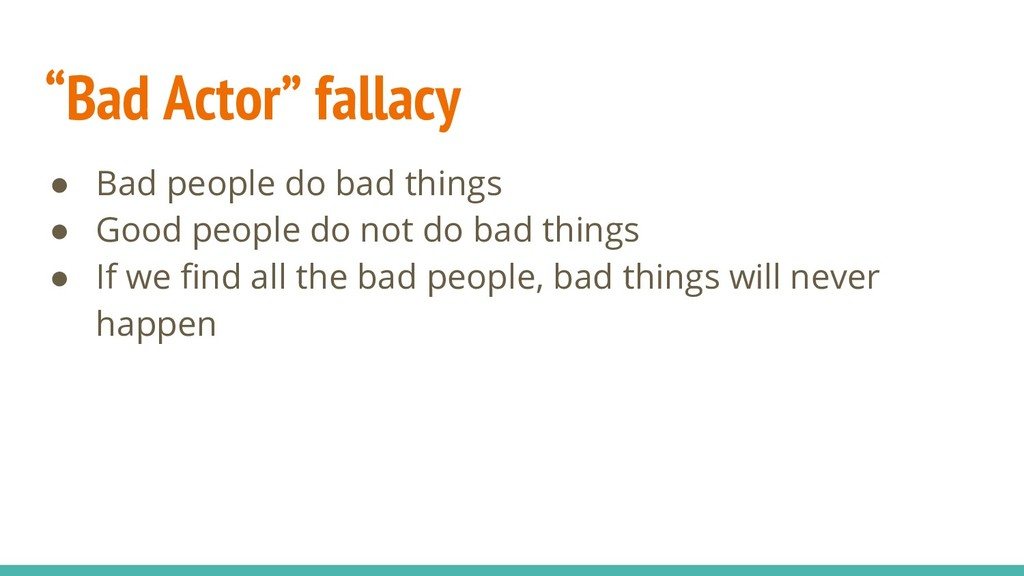 """Bad Actor"" fallacy ● Bad people do bad things ..."