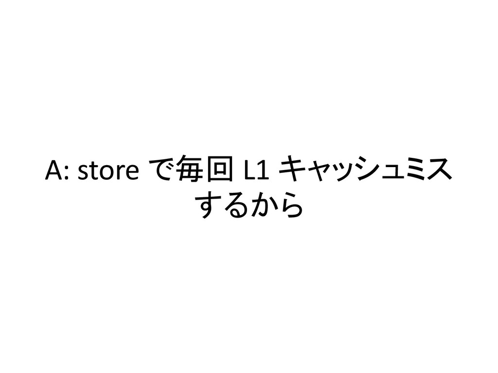 A: store で毎回 L1 キャッシュミス するから