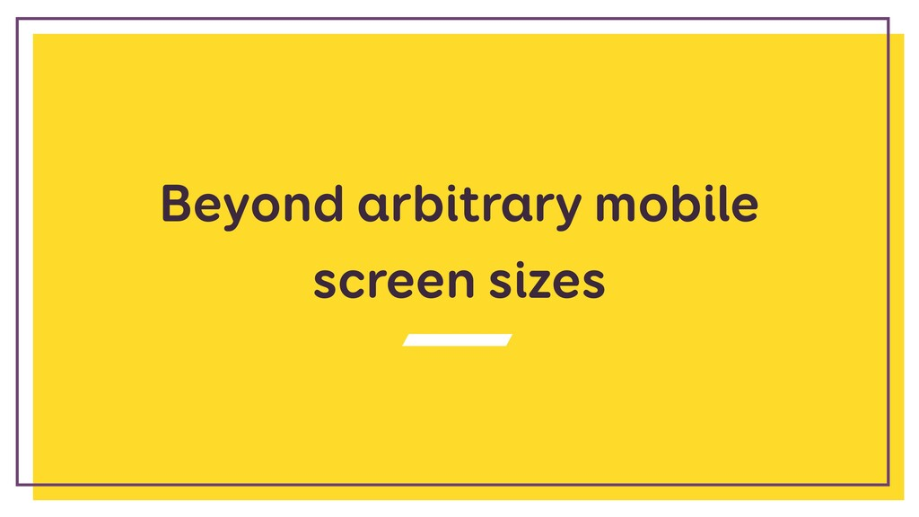 Beyond arbitrary mobile screen sizes